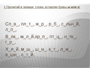 1.Прочитай и запиши слова, вставляя буквы ы или и: Сл_в_, пл_т_, ж_р_, р_б_,