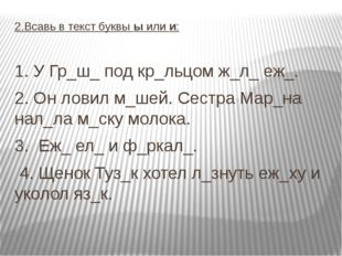 2.Всавь в текст буквы ы или и: 1. У Гр_ш_ под кр_льцом ж_л_ еж_. 2. Он ловил