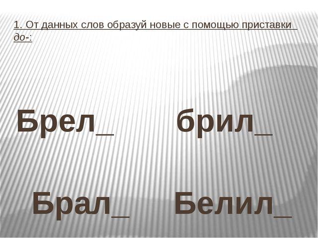 1. От данных слов образуй новые с помощью приставки до-: Брел_ брил_ Брал_ Бе...