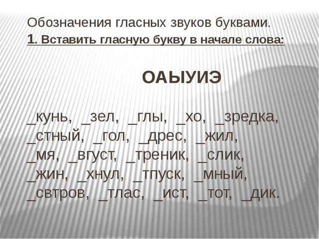 Обозначения гласных звуков буквами. 1. Вставить гласную букву в начале слова:...