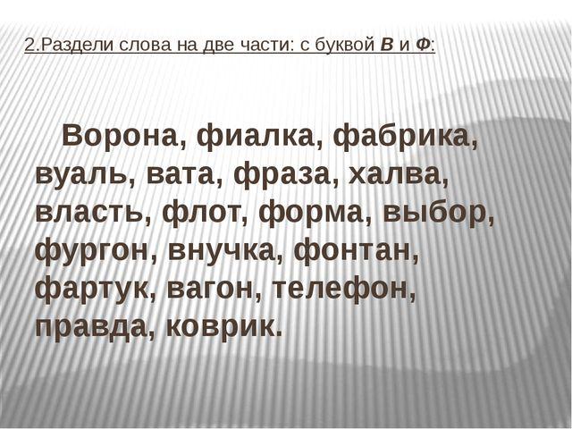 2.Раздели слова на две части: с буквой В и Ф: Ворона, фиалка, фабрика, вуаль,...