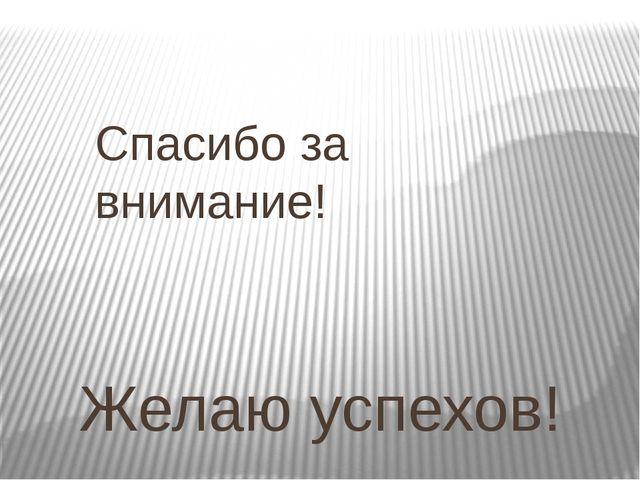 Спасибо за внимание! Желаю успехов!