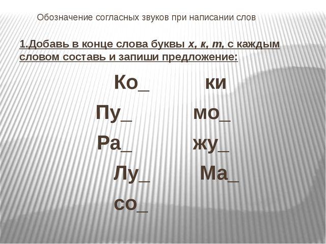 Обозначение согласных звуков при написании слов 1.Добавь в конце слова буквы...