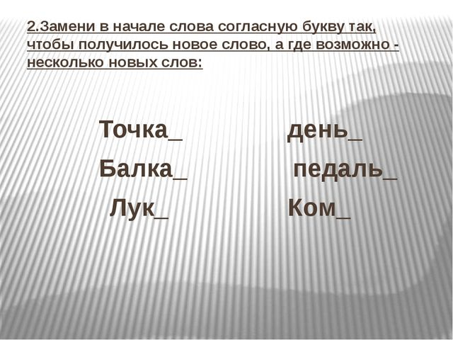 2.Замени в начале слова согласную букву так, чтобы получилось новое слово, а...