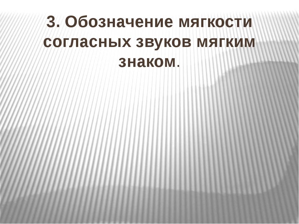 3. Обозначение мягкости согласных звуков мягким знаком.