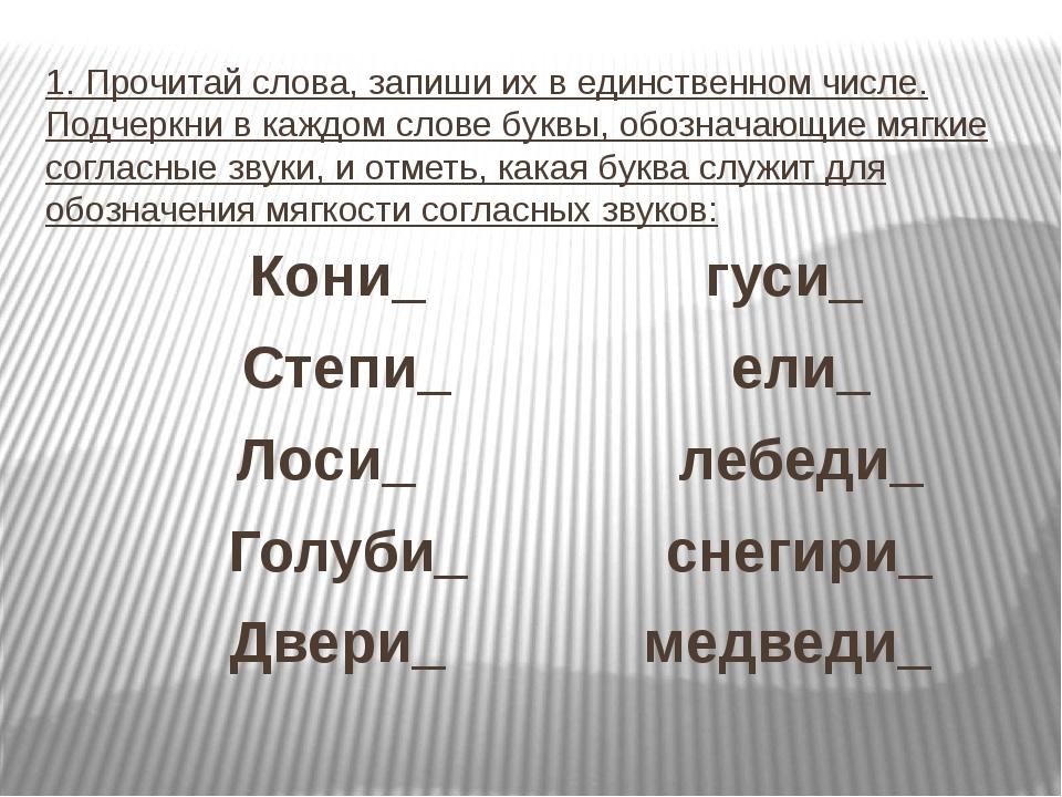 1. Прочитай слова, запиши их в единственном числе. Подчеркни в каждом слове б...