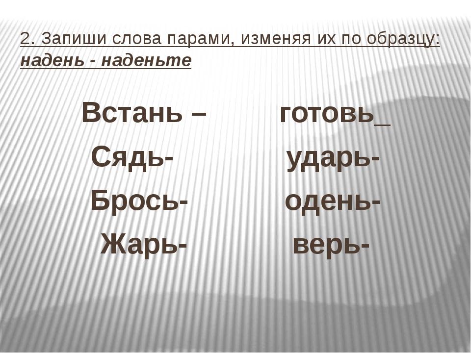 2. Запиши слова парами, изменяя их по образцу: надень - наденьте Встань – гот...