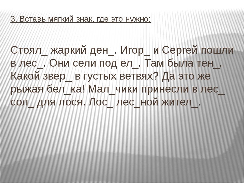 3. Вставь мягкий знак, где это нужно: Стоял_ жаркий ден_. Игор_ и Сергей пошл...