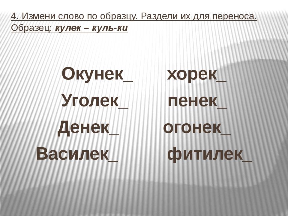 4. Измени слово по образцу. Раздели их для переноса. Образец: кулек – куль-ки...
