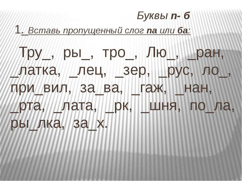 Буквы п- б 1. Вставь пропущенный слог па или ба: Тру_, ры_, тро_, Лю_, _ран,...