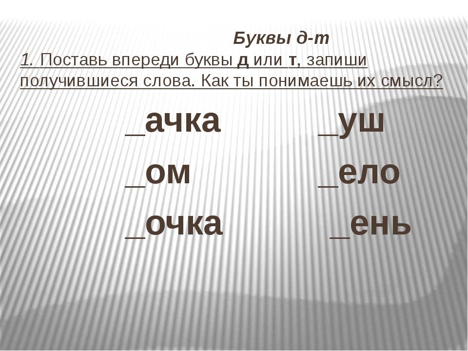 Буквы д-т 1. Поставь впереди буквы д или т, запиши получившиеся слова. Как т...