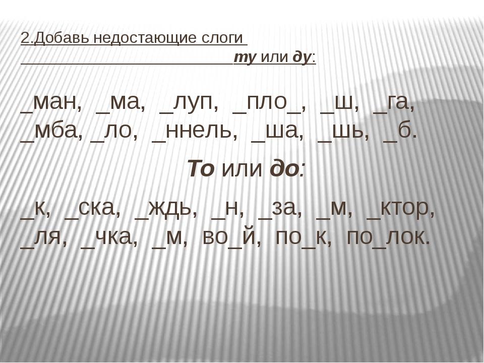 2.Добавь недостающие слоги ту или ду: _ман, _ма, _луп, _пло_, _ш, _га, _мба,...
