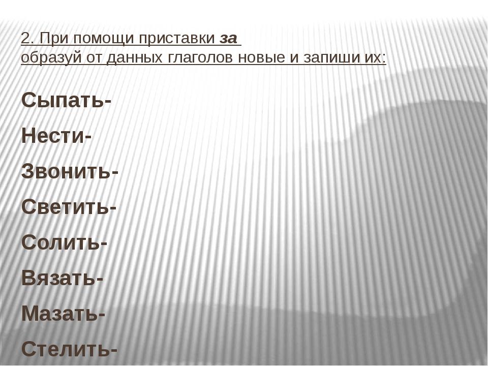 2. При помощи приставки за образуй от данных глаголов новые и запиши их: Сыпа...