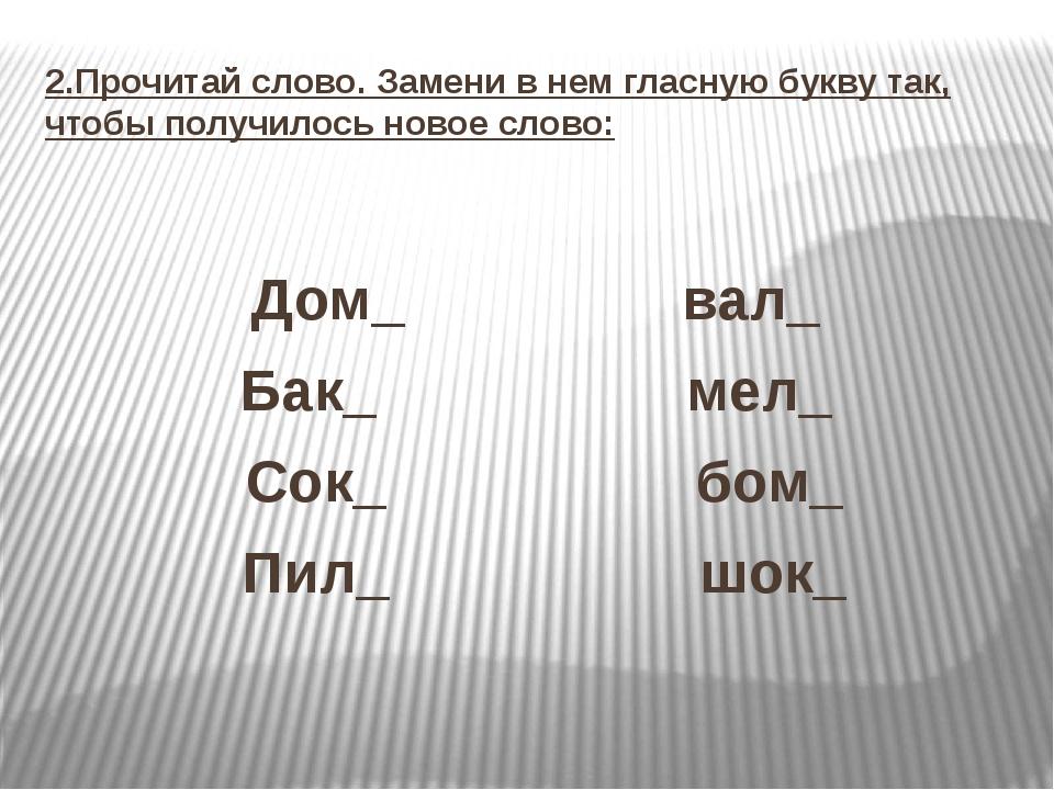 2.Прочитай слово. Замени в нем гласную букву так, чтобы получилось новое слов...