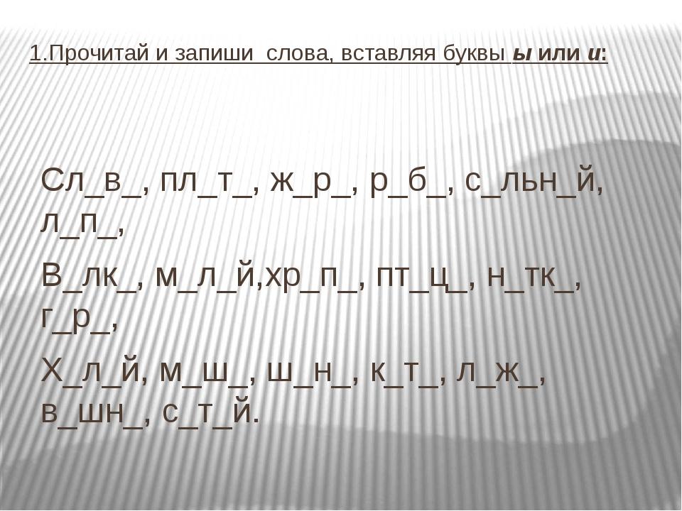 1.Прочитай и запиши слова, вставляя буквы ы или и: Сл_в_, пл_т_, ж_р_, р_б_,...