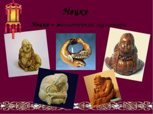 Нэцкэ Нэцкэ – миниатюрная скульптура.
