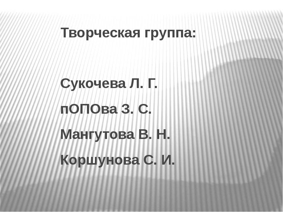 Творческая группа: Сукочева Л. Г. пОПОва З. С. Мангутова В. Н. Коршунова С. И.