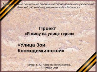 «Улица Зои Космодемьянской» Проект «Я живу на улице героя» Муниципальное дошк