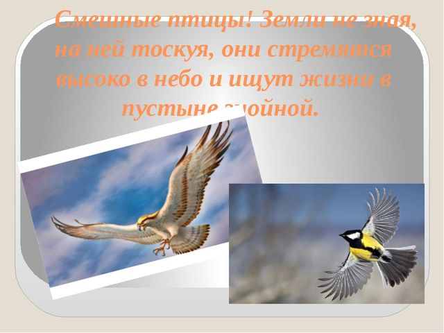 Смешные птицы! Земли не зная, на ней тоскуя, они стремятся высоко в небо и и...