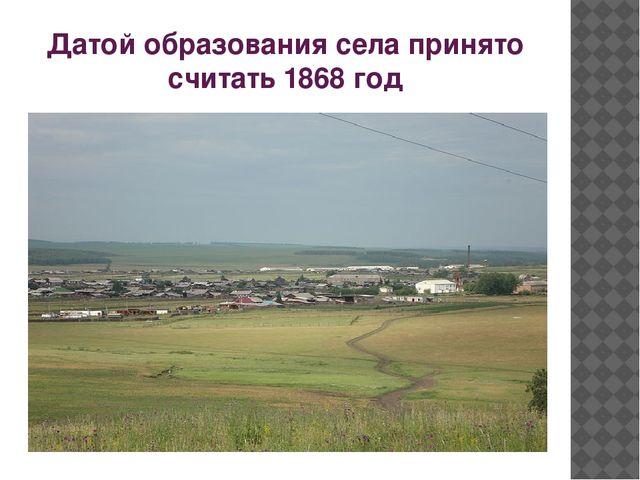 Датой образования села принято считать 1868 год