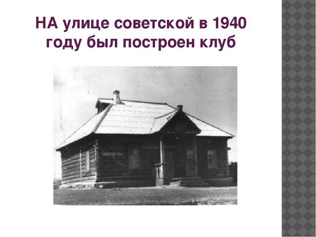НА улице советской в 1940 году был построен клуб