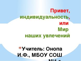 Учитель: Онопа И.Ф., МБОУ СОШ №1 г. Красновишерск Привет, индивидуальность,