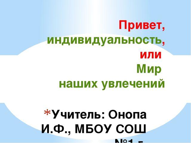 Учитель: Онопа И.Ф., МБОУ СОШ №1 г. Красновишерск Привет, индивидуальность,...