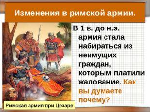В 1 в. до н.э. армия стала набираться из неимущих граждан, которым платили жа