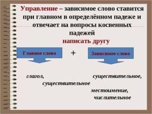 Управление – зависимое слово ставится при главном в определённом падеже и отв