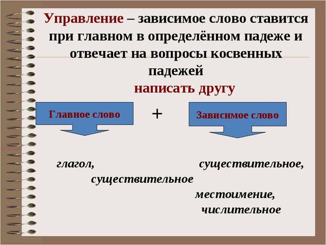 Управление – зависимое слово ставится при главном в определённом падеже и отв...