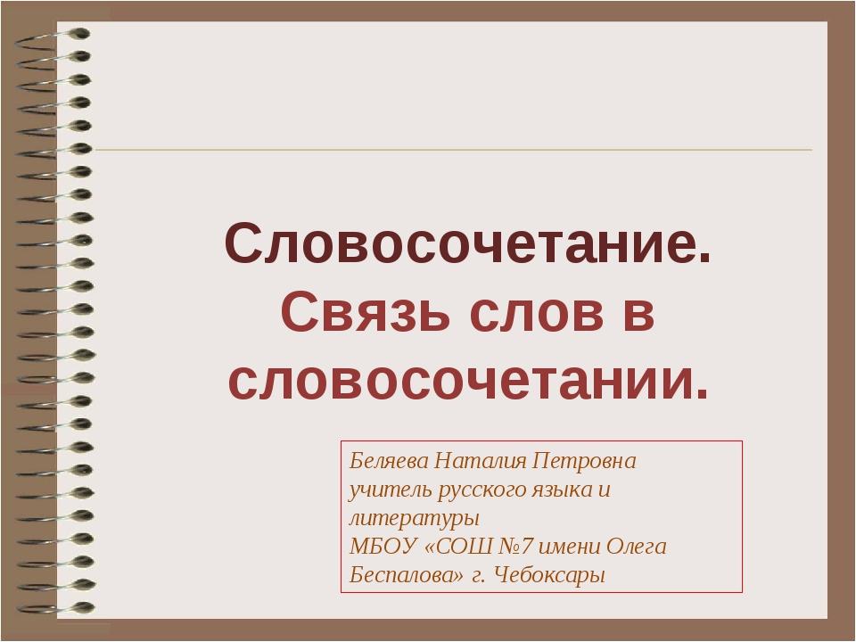 Словосочетание. Связь слов в словосочетании. Беляева Наталия Петровна учитель...