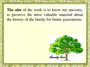 The aim of the work is to know my ancestry, to preserve the most valuable ma