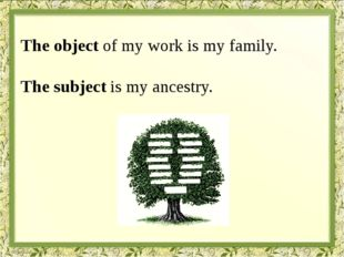 The object of my work is my family. The subject is my ancestry.