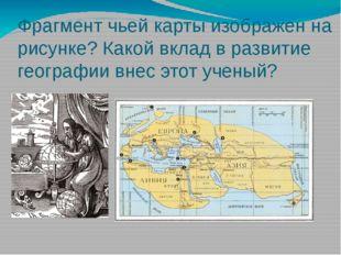 Фрагмент чьей карты изображен на рисунке? Какой вклад в развитие географии вн
