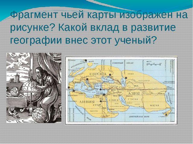 Фрагмент чьей карты изображен на рисунке? Какой вклад в развитие географии вн...