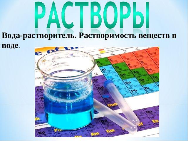 Вода-растворитель. Растворимость веществ в воде.