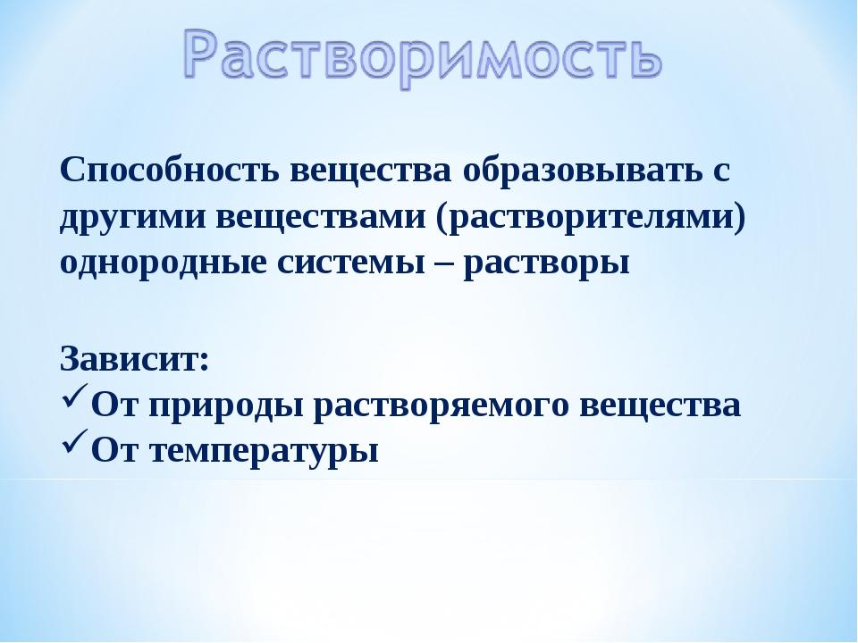 Способность вещества образовывать с другими веществами (растворителями) однор...