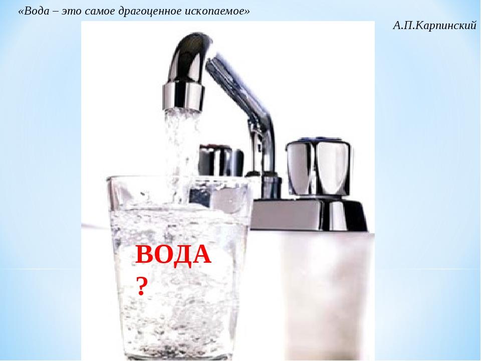 ВОДА? «Вода – это самое драгоценное ископаемое» А.П.Карпинский