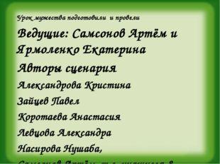 Урок мужества подготовили и провели Ведущие: Самсонов Артём и Ярмоленко Екате