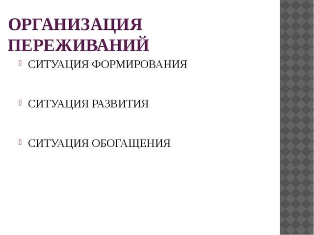 ОРГАНИЗАЦИЯ ПЕРЕЖИВАНИЙ СИТУАЦИЯ ФОРМИРОВАНИЯ СИТУАЦИЯ РАЗВИТИЯ СИТУАЦИЯ ОБОГ...