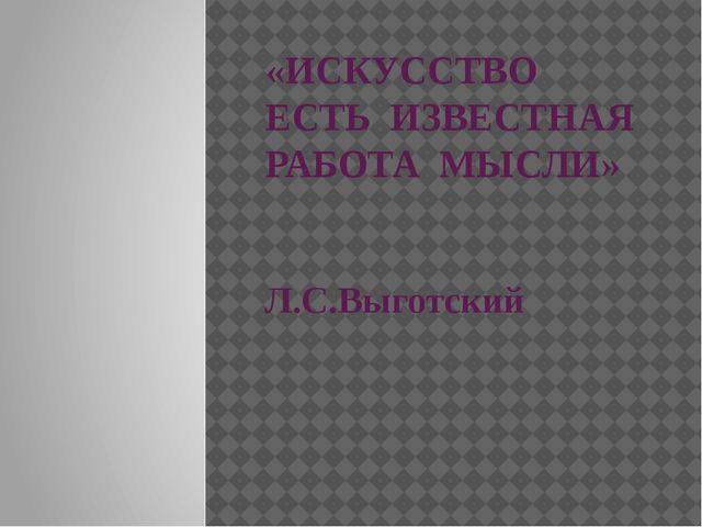 «ИСКУССТВО ЕСТЬ ИЗВЕСТНАЯ РАБОТА МЫСЛИ» Л.С.Выготский