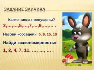 Какие числа пропущены? 2,…,…,5,…,7,…,9,…,… . Назови «соседей»: 5, 9, 15, 19 Н