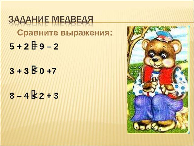Сравните выражения: 5 + 2  9 – 2 3 + 3  0 +7 8 – 4  2 + 3 = < <