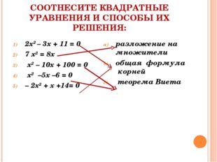 СООТНЕСИТЕ КВАДРАТНЫЕ УРАВНЕНИЯ И СПОСОБЫ ИХ РЕШЕНИЯ: 2х2 – 3х + 11 = 0 7 х2