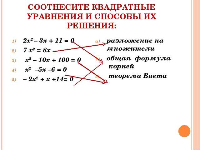 СООТНЕСИТЕ КВАДРАТНЫЕ УРАВНЕНИЯ И СПОСОБЫ ИХ РЕШЕНИЯ: 2х2 – 3х + 11 = 0 7 х2...