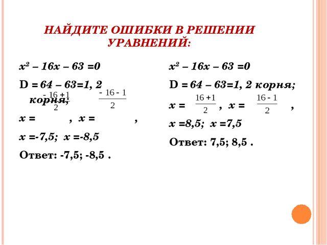НАЙДИТЕ ОШИБКИ В РЕШЕНИИ УРАВНЕНИЙ: х2 – 16х – 63 =0 D = 64 – 63=1, 2 корня;...