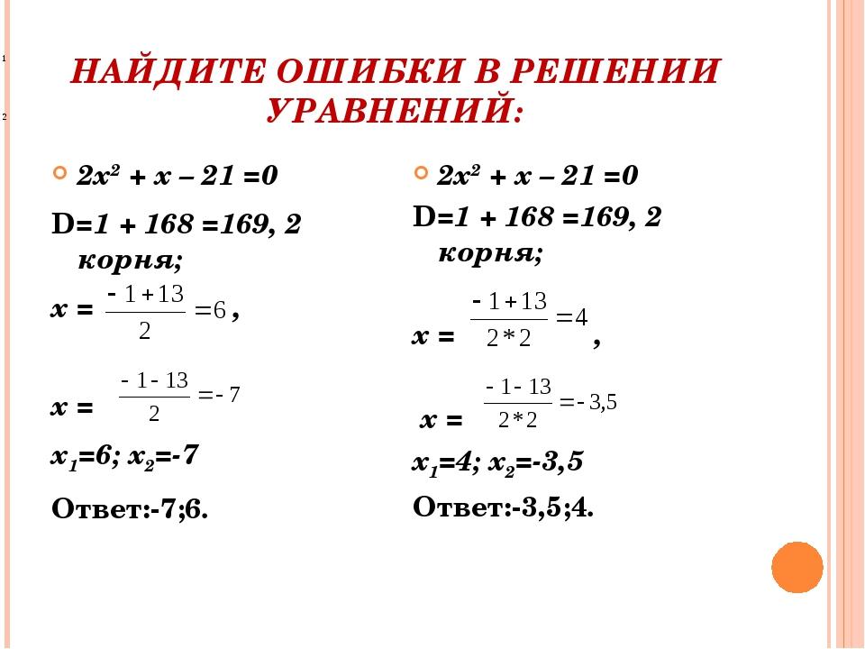 НАЙДИТЕ ОШИБКИ В РЕШЕНИИ УРАВНЕНИЙ: 2х2 + х – 21 =0 D=1 + 168 =169, 2 корня;...