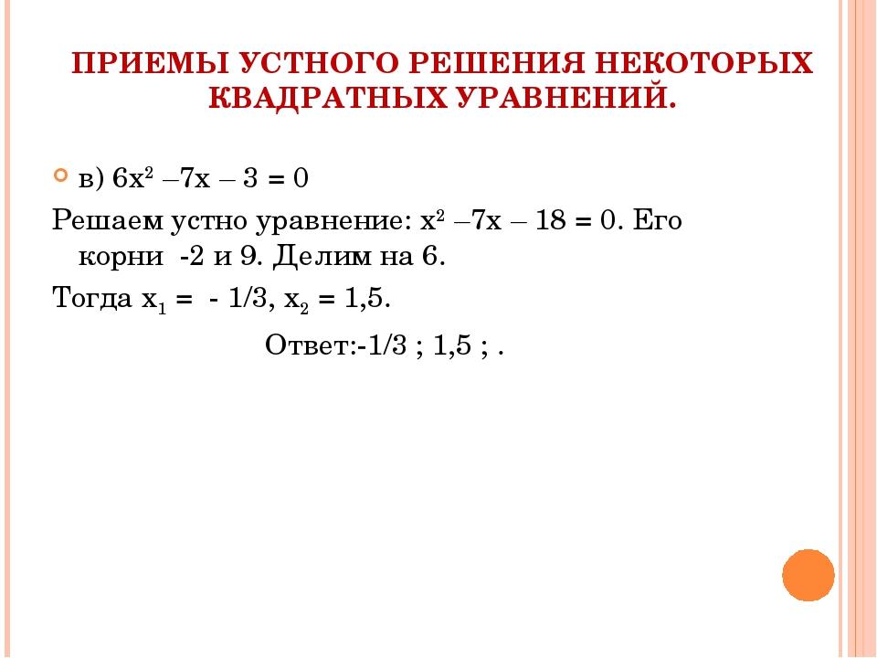 ПРИЕМЫ УСТНОГО РЕШЕНИЯ НЕКОТОРЫХ КВАДРАТНЫХ УРАВНЕНИЙ. в) 6х2 –7х – 3 = 0 Реш...