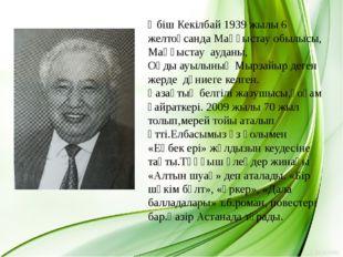 Әбіш Кекілбай 1939 жылы 6 желтоқсанда Маңғыстау обылысы, Маңғыстау ауданы, Оң
