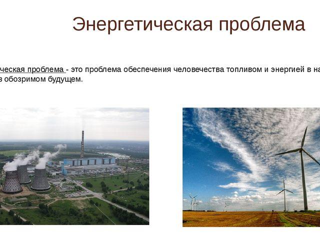 Энергетическая проблема Энергетическая проблема - это проблема обеспечения че...